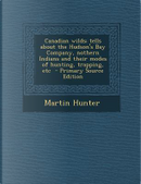 Canadian Wilds; Tells about the Hudson's Bay Company, Nothern Indians and Their Modes of Hunting, Trapping, Etc by Martin Hunter