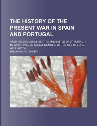 The History of the Present War in Spain and Portugal; From Its Commencement to the Battle of Vittoria ... by Theophilus Camden