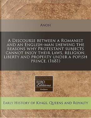 A Discourse Between a Romanist and an English-Man Shewing the Reasons Why Protestant Subjects Cannot Injoy Their Laws, Religion, Liberty and Property Under a Popish Prince. (1681) by anon