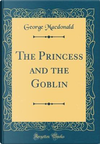 The Princess and the Goblin (Classic Reprint) by GEORGE MacDONALD