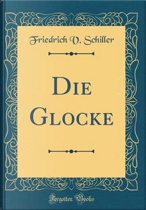 Die Glocke (Classic Reprint) by Friedrich v. Schiller