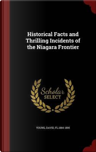 Historical Facts and Thrilling Incidents of the Niagara Frontier by David Young