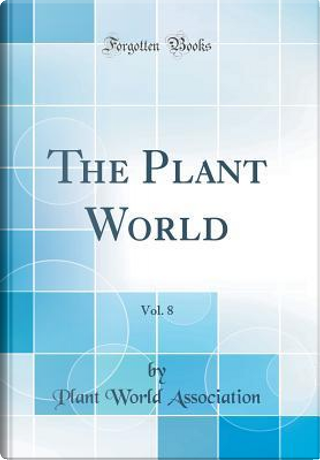 The Plant World, Vol. 8 (Classic Reprint) by Plant World Association