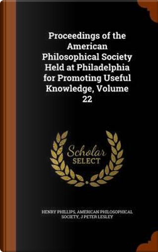 Proceedings of the American Philosophical Society Held at Philadelphia for Promoting Useful Knowledge, Volume 22 by Henry, JR. Phillips