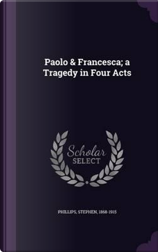 Paolo & Francesca; A Tragedy in Four Acts by Professor Stephen Phillips