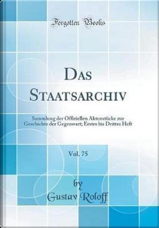 Das Staatsarchiv, Vol. 75 by Gustav Roloff