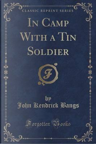 In Camp With a Tin Soldier (Classic Reprint) by John Kendrick Bangs