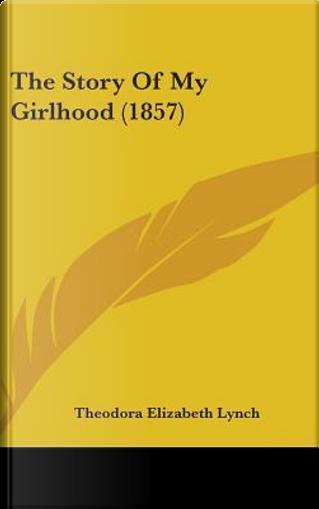 The Story of My Girlhood (1857) by Theodora Elizabeth Lynch