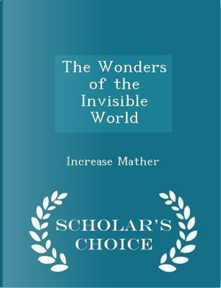 The Wonders of the Invisible World - Scholar's Choice Edition by Increase Mather