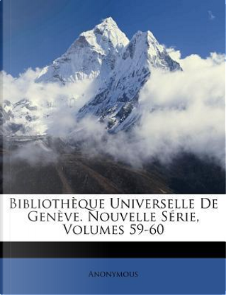 Bibliotheque Universelle de Geneve. Nouvelle Serie, Volumes 59-60 by ANONYMOUS