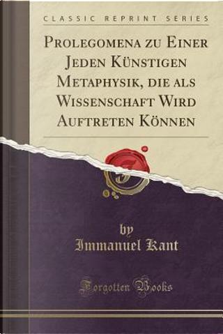 Prolegomena zu Einer Jeden Künstigen Metaphysik, die als Wissenschaft Wird Auftreten Können (Classic Reprint) by Immanuel Kant