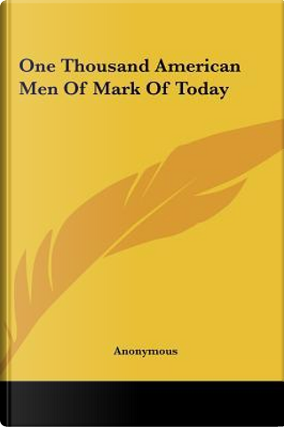One Thousand American Men of Mark of Today by ANONYMOUS