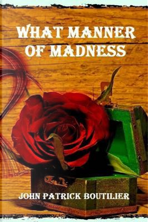What Manner of Madness by John Patrick Boutilier