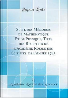 Suite des Mémoires de Mathématique Et de Physique, Tirés des Registres de l'Académie Royale des Sciences, de l'Année 1743 (Classic Reprint) by Académie Royale Des Sciences
