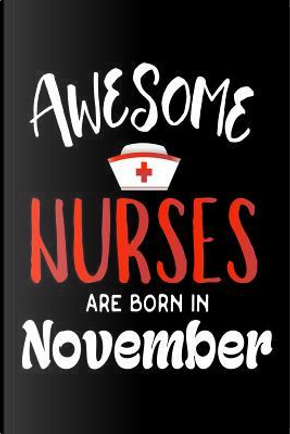 Awesome Nurses Are Born in November Notebook by Creative Juices