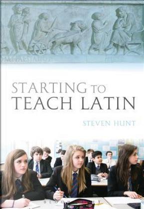 Starting to Teach Latin by Steven Hunt
