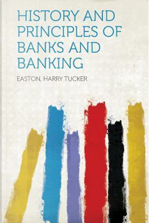 History and Principles of Banks and Banking by Easton Harry Tucker