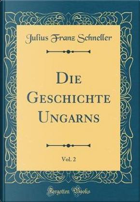 Die Geschichte Ungarns, Vol. 2 (Classic Reprint) by Julius Franz Schneller