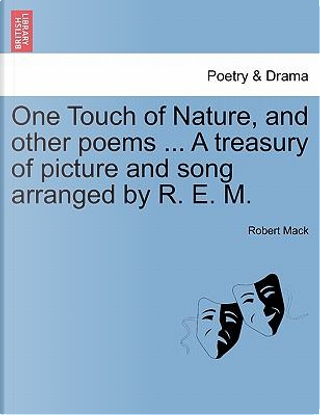 One Touch of Nature, and other poems ... A treasury of picture and song arranged by R. E. M. by Robert Mack