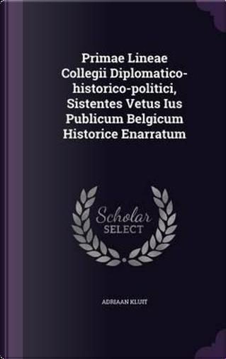 Primae Lineae Collegii Diplomatico-Historico-Politici, Sistentes Vetus Ius Publicum Belgicum Historice Enarratum by Adriaan Kluit