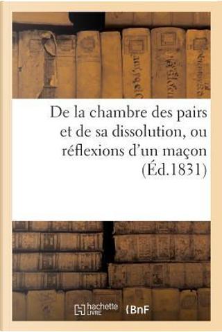 De la Chambre des Pairs et de Sa Dissolution, Ou Reflexions d'un Macon, Adressees a Ses Amis by Sans Auteur