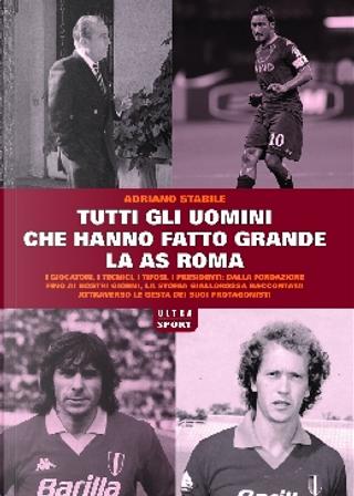 Tutti gli uomini che hanno fatto grande l'AS Roma by Adriano Stabile
