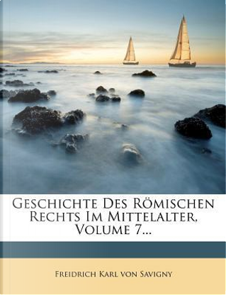 Geschichte Des Römischen Rechts Im Mittelalter, Volume 7... by Freidrich Karl von Savigny