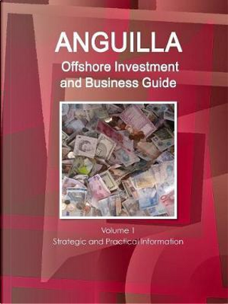 Anguilla Offshore Investment and Business Guide by USA International Business Publications