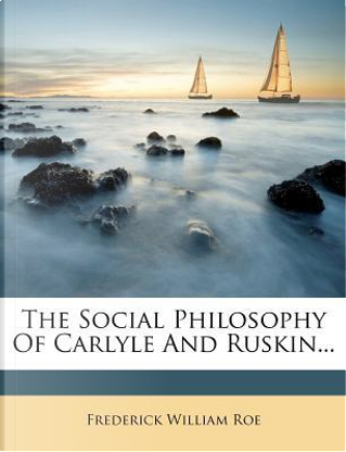 The Social Philosophy of Carlyle and Ruskin by Frederick William Roe