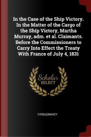In the Case of the Ship Victory. in the Matter of the Cargo of the Ship Victory, Martha Murray, Adm. et al. Claimants. Before the Commissioners to Car by Virgil Maxcy
