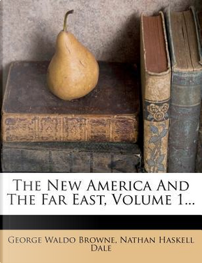 The New America and the Far East, Volume 1. by George Waldo Browne