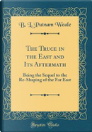 The Truce in the East and Its Aftermath by B. L. Putnam Weale