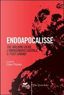 Endoapocalisse. The walking dead, l'immaginario digitale, il post umano by Gino Frezza