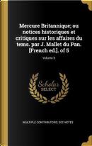 Mercure Britannique; Ou Notices Historiques Et Critiques Sur Les Affaires Du Tems. Par J. Mallet Du Pan. [french Ed.]. of 5; Volume 5 by Multiple Contributors