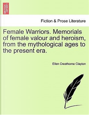 Female Warriors. Memorials of female valour and heroism, from the mythological ages to the present era. VOL. I by Ellen Creathorne Clayton