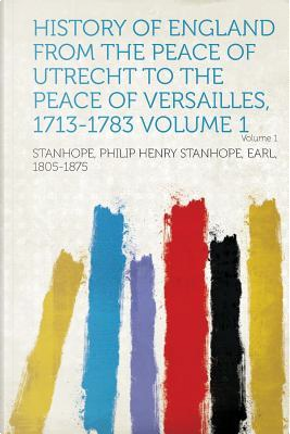 History of England from the Peace of Utrecht to the Peace of Versailles, 1713-1783 Volume 1 by Philip Henry Stanho Stanhope