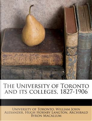 The University of Toronto and Its Colleges, 1827-1906 by William John Alexander