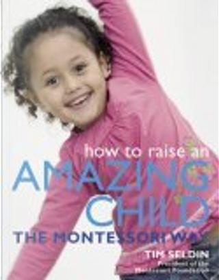 How To Raise An Amazing Child the Montessori Way by Tim Seldin
