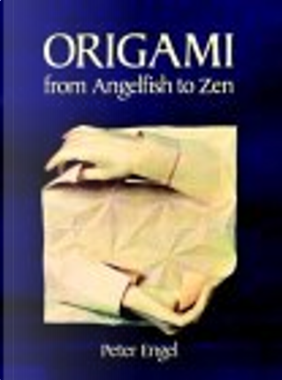 Origami from Angelfish to Zen by Peter Engel