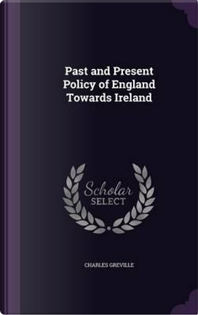 Past and Present Policy of England Towards Ireland by Charles Greville