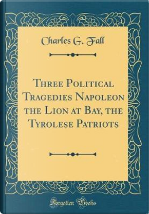 Three Political Tragedies Napoleon the Lion at Bay, the Tyrolese Patriots (Classic Reprint) by Charles G. Fall