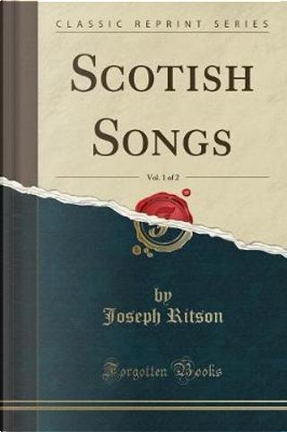 Scotish Songs, Vol. 1 of 2 (Classic Reprint) by Joseph Ritson