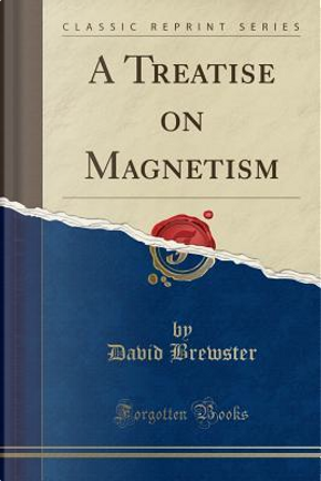A Treatise on Magnetism (Classic Reprint) by David Brewster