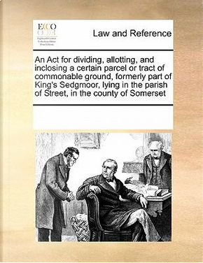 An ACT for Dividing, Allotting, and Inclosing a Certain Parcel or Tract of Commonable Ground, Formerly Part of King's Sedgmoor, Lying in the Parish of Street, in the County of Somerset by Multiple Contributors
