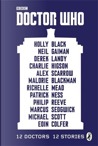 Doctor Who: 12 Doctors, 12 Stories by Marcus Sedgwick, Eoin Colfer, Derek Landy, Richelle Mead, Holly Black, Charlie Higson, Philip Reeve, Malorie Blackman, Michael Scott, Patrick Ness, Alex Scarrow, Neil Gaiman