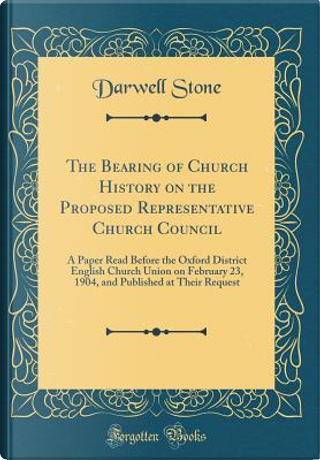 The Bearing of Church History on the Proposed Representative Church Council by Darwell Stone