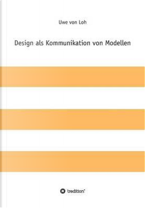 Design als Kommunikation von Modellen by Uwe von Loh