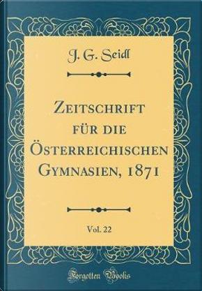 Zeitschrift für die Österreichischen Gymnasien, 1871, Vol. 22 (Classic Reprint) by J. G. Seidl