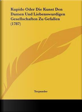 Kupido Oder Die Kunst Den Damen Und Liebenswurdigen Gesellschaften Zu Gefallen (1787) by Terpander