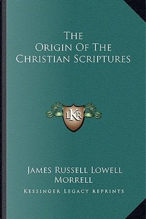 The Origin of the Christian Scriptures by James Russell Lowell Morrell